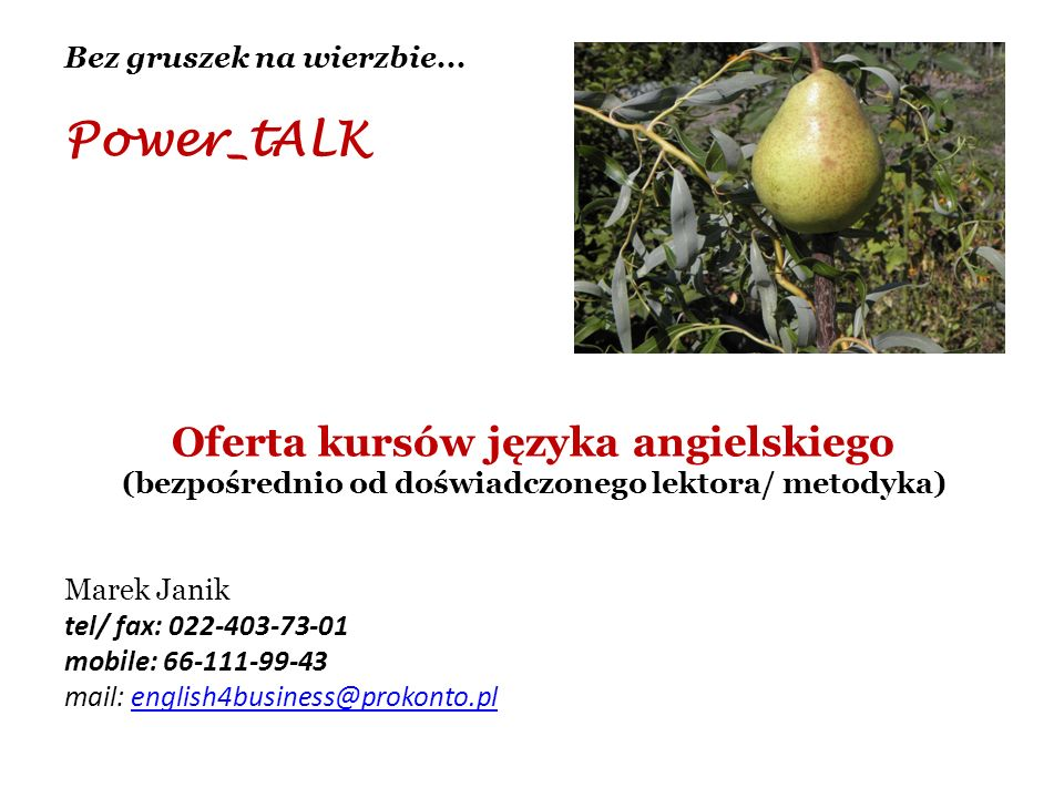 Bez gruszek na wierzbie... Power_tALK Oferta kursów języka angielskiego (bezpośrednio od doświadczonego lektora/ metodyka) Marek Janik tel/ fax: 022-4