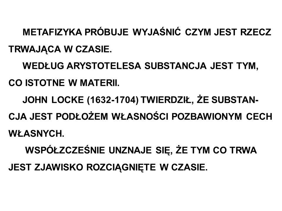 METAFIZYKA PRÓBUJE WYJAŚNIĆ CZYM JEST RZECZ TRWAJĄCA W CZASIE. WEDŁUG ARYSTOTELESA SUBSTANCJA JEST TYM, CO ISTOTNE W MATERII. JOHN LOCKE (1632-1704) T