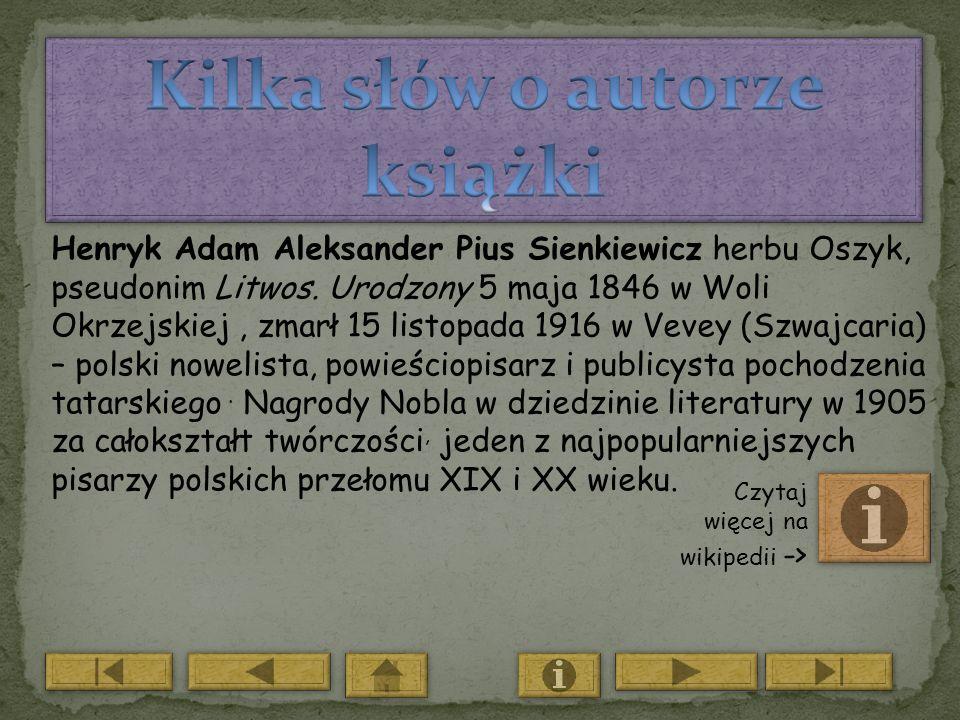 Henryk Adam Aleksander Pius Sienkiewicz herbu Oszyk, pseudonim Litwos. Urodzony 5 maja 1846 w Woli Okrzejskiej, zmarł 15 listopada 1916 w Vevey (Szwaj