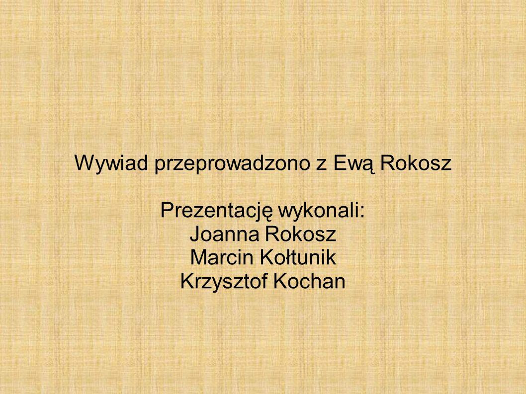 Wywiad przeprowadzono z Ewą Rokosz Prezentację wykonali: Joanna Rokosz Marcin Kołtunik Krzysztof Kochan