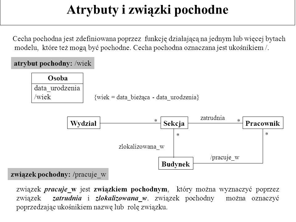 Atrybuty i związki pochodne Cecha pochodna jest zdefiniowana poprzez funkcję działającą na jednym lub więcej bytach modelu, które też mogą być pochodn