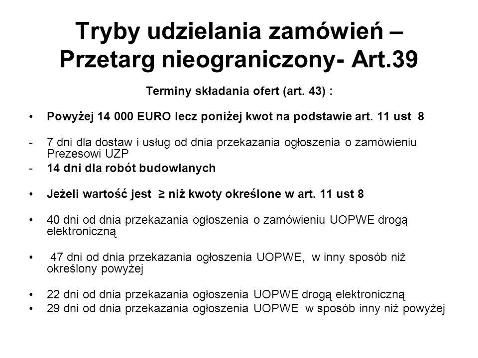 Tryby udzielania zamówień – Przetarg nieograniczony- Art.39 Terminy składania ofert (art. 43) : Powyżej 14 000 EURO lecz poniżej kwot na podstawie art