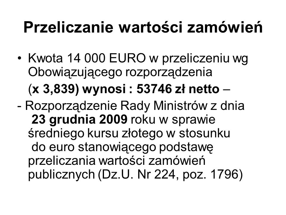 Przeliczanie wartości zamówień Kwota 14 000 EURO w przeliczeniu wg Obowiązującego rozporządzenia (x 3,839) wynosi : 53746 zł netto – - Rozporządzenie Rady Ministrów z dnia 23 grudnia 2009 roku w sprawie średniego kursu złotego w stosunku do euro stanowiącego podstawę przeliczania wartości zamówień publicznych (Dz.U.