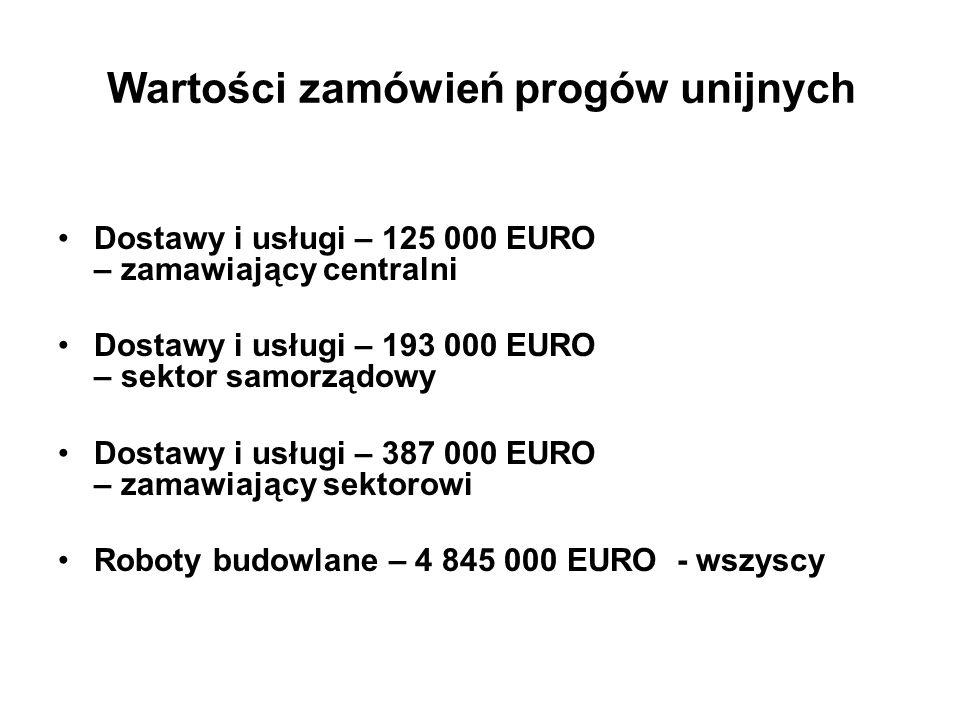 Wartości zamówień progów unijnych Dostawy i usługi – 125 000 EURO – zamawiający centralni Dostawy i usługi – 193 000 EURO – sektor samorządowy Dostawy i usługi – 387 000 EURO – zamawiający sektorowi Roboty budowlane – 4 845 000 EURO - wszyscy