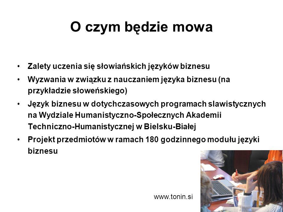 O czym będzie mowa Zalety uczenia się słowiańskich języków biznesu Wyzwania w związku z nauczaniem języka biznesu (na przykładzie słoweńskiego) Język biznesu w dotychczasowych programach slawistycznych na Wydziale Humanistyczno-Społecznych Akademii Techniczno-Humanistycznej w Bielsku-Białej Projekt przedmiotów w ramach 180 godzinnego modułu języki biznesu www.tonin.si
