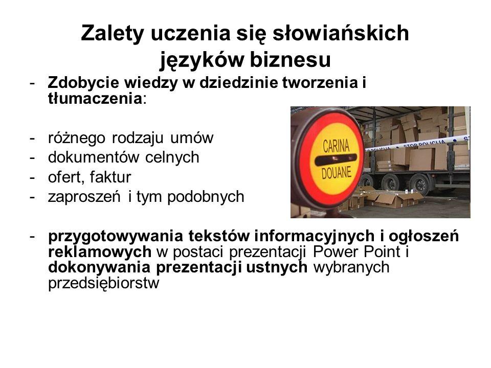 Zalety uczenia się słowiańskich języków biznesu -Zdobycie wiedzy w dziedzinie tworzenia i tłumaczenia: -różnego rodzaju umów -dokumentów celnych -ofert, faktur -zaproszeń i tym podobnych -przygotowywania tekstów informacyjnych i ogłoszeń reklamowych w postaci prezentacji Power Point i dokonywania prezentacji ustnych wybranych przedsiębiorstw