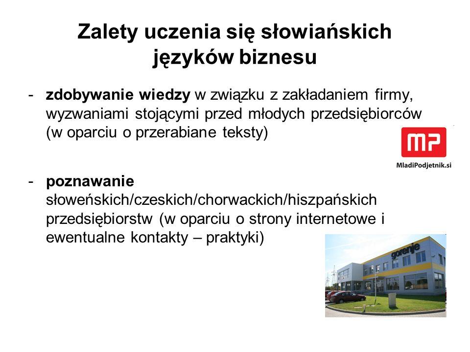 Zalety uczenia się słowiańskich języków biznesu -zdobywanie wiedzy w związku z zakładaniem firmy, wyzwaniami stojącymi przed młodych przedsiębiorców (w oparciu o przerabiane teksty) -poznawanie słoweńskich/czeskich/chorwackich/hiszpańskich przedsiębiorstw (w oparciu o strony internetowe i ewentualne kontakty – praktyki)