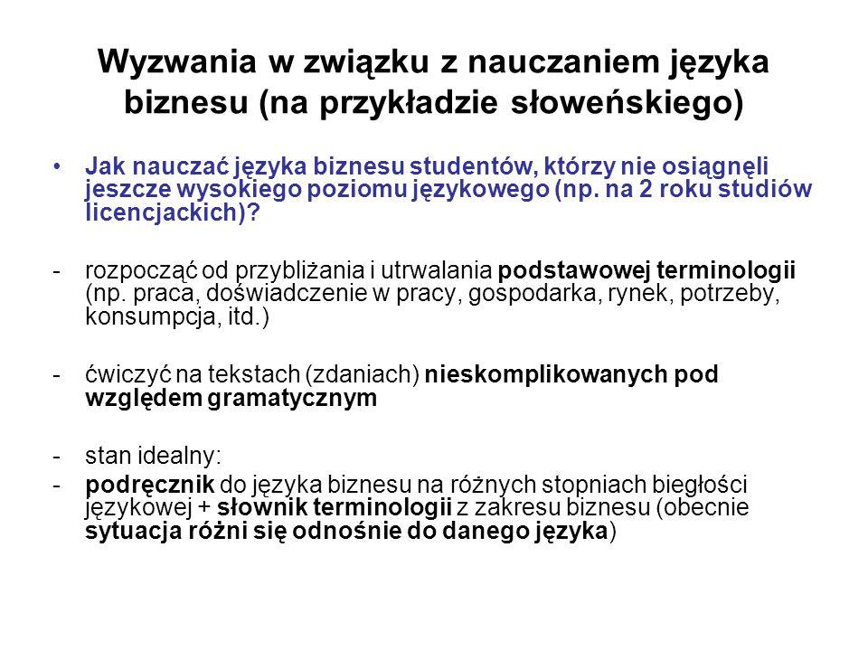 Wyzwania w związku z nauczaniem języka biznesu (na przykładzie słoweńskiego) Jak nauczać języka biznesu studentów, którzy nie osiągnęli jeszcze wysokiego poziomu językowego (np.