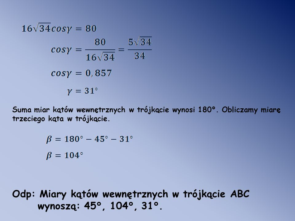 Suma miar kątów wewnętrznych w trójkącie wynosi 180°. Obliczamy miarę trzeciego kąta w trójkącie. Odp: Miary kątów wewnętrznych w trójkącie ABC wynosz