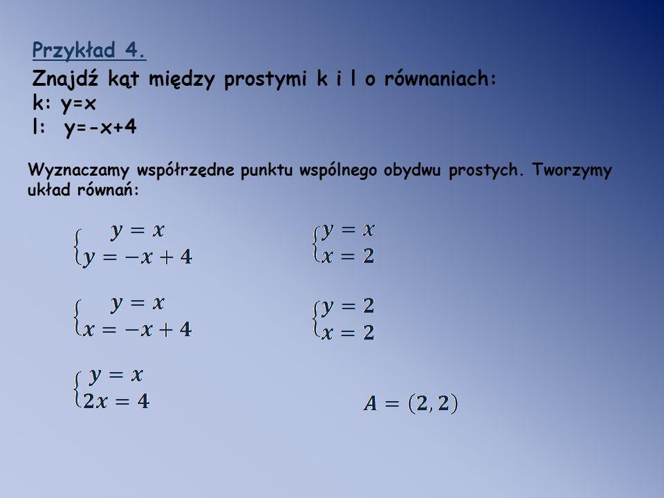 Przykład 4. Znajdź kąt między prostymi k i l o równaniach: k: y=x l: y=-x+4 Wyznaczamy współrzędne punktu wspólnego obydwu prostych. Tworzymy układ ró