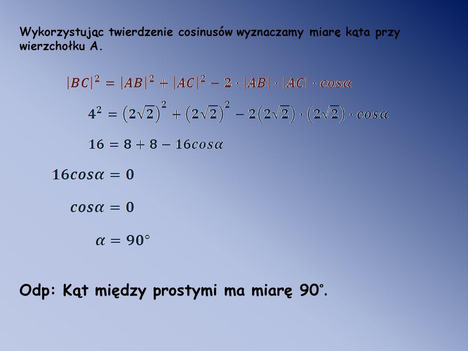 Wykorzystując twierdzenie cosinusów wyznaczamy miarę kąta przy wierzchołku A. Odp: Kąt między prostymi ma miarę 90 ˚.