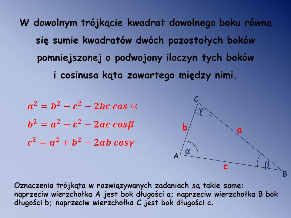 W dowolnym trójkącie kwadrat dowolnego boku równa się sumie kwadratów dwóch pozostałych boków pomniejszonej o podwojony iloczyn tych boków i cosinusa kąta zawartego między nimi.