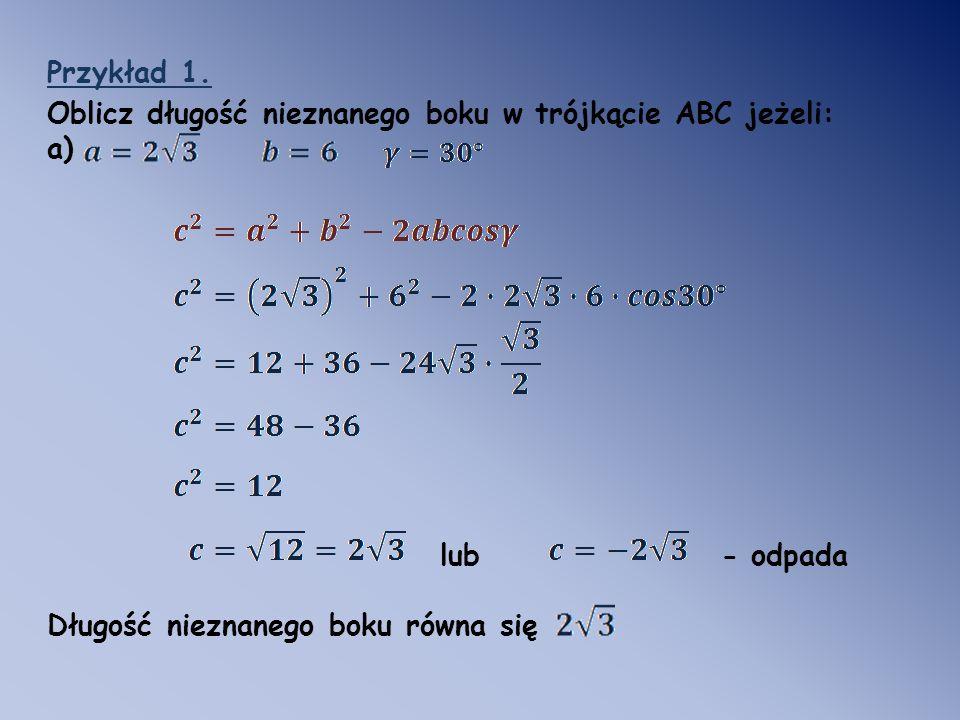 Przykład 1. Oblicz długość nieznanego boku w trójkącie ABC jeżeli: a) lub - odpada Długość nieznanego boku równa się