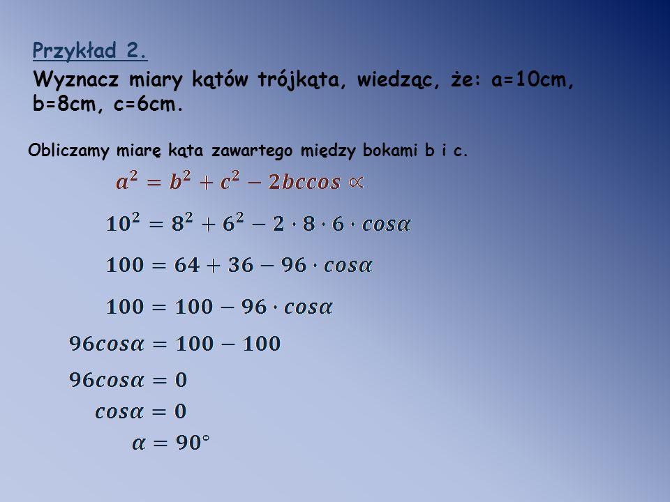 Przykład 2. Wyznacz miary kątów trójkąta, wiedząc, że: a=10cm, b=8cm, c=6cm. Obliczamy miarę kąta zawartego między bokami b i c.