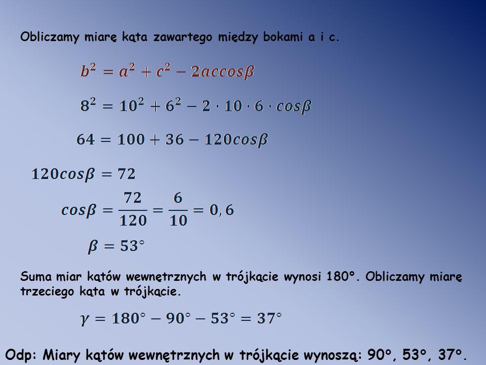 Obliczamy miarę kąta zawartego między bokami a i c. Suma miar kątów wewnętrznych w trójkącie wynosi 180°. Obliczamy miarę trzeciego kąta w trójkącie.