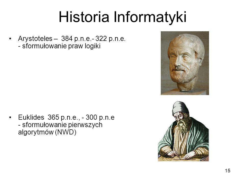 15 Historia Informatyki Arystoteles – 384 p.n.e.- 322 p.n.e. - sformułowanie praw logiki Euklides 365 p.n.e., - 300 p.n.e - sformułowanie pierwszych a