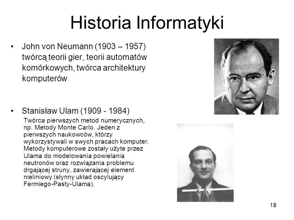 18 Historia Informatyki John von Neumann (1903 – 1957) twórcą teorii gier, teorii automatów komórkowych, twórca architektury komputerów Stanisław Ulam