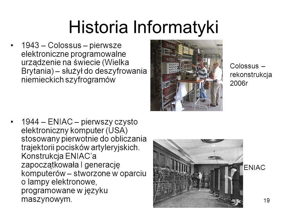 19 Historia Informatyki 1943 – Colossus – pierwsze elektroniczne programowalne urządzenie na świecie (Wielka Brytania) – służył do deszyfrowania niemi