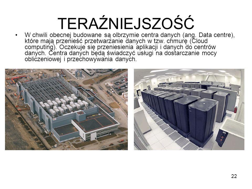 22 TERAŹNIEJSZOŚĆ W chwili obecnej budowane są olbrzymie centra danych (ang. Data centre), które mają przenieść przetwarzanie danych w tzw. chmurę (Cl
