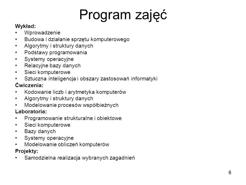 7 Program zajęć Wykład: Wprowadzenie Budowa i działanie sprzętu komputerowego Algorytmy i struktury danych Podstawy programowania Systemy operacyjne Relacyjne bazy danych Sieci komputerowe Sztuczna inteligencja i obszary zastosowań informatyki Laboratoria: Programowanie strukturalne i obiektowe Sieci komputerowe Bazy danych Systemy operacyjne Modelowanie obliczeń komputerów