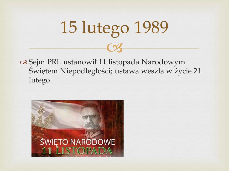 Sejm PRL ustanowił 11 listopada Narodowym Świętem Niepodległości; ustawa weszła w życie 21 lutego. 15 lutego 1989