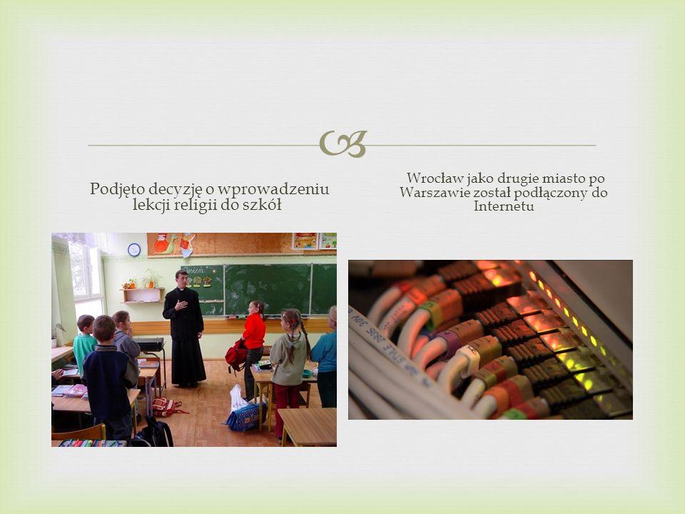 Podjęto decyzję o wprowadzeniu lekcji religii do szkół Wrocław jako drugie miasto po Warszawie został podłączony do Internetu