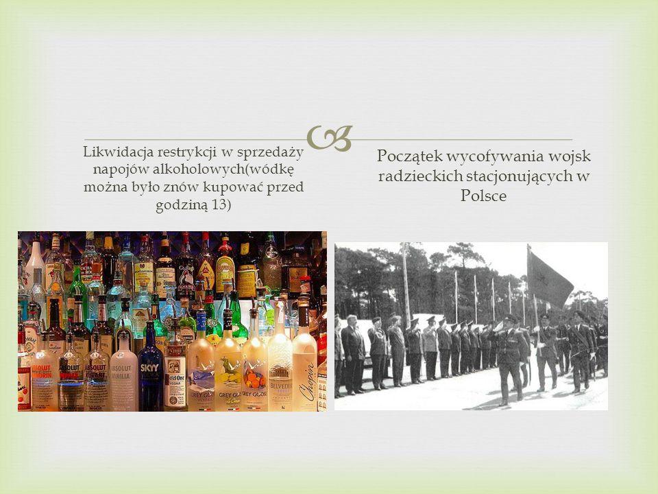 Likwidacja restrykcji w sprzedaży napojów alkoholowych(wódkę można było znów kupować przed godziną 13) Początek wycofywania wojsk radzieckich stacjonu