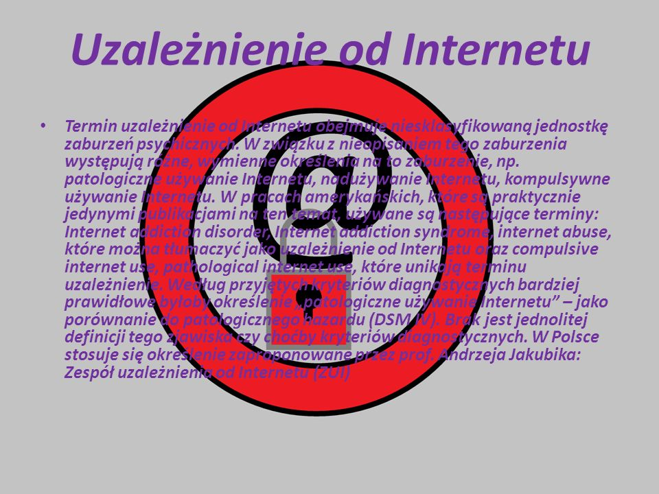 Uzależnienie od Internetu Termin uzależnienie od Internetu obejmuje niesklasyfikowaną jednostkę zaburzeń psychicznych. W związku z nieopisaniem tego z