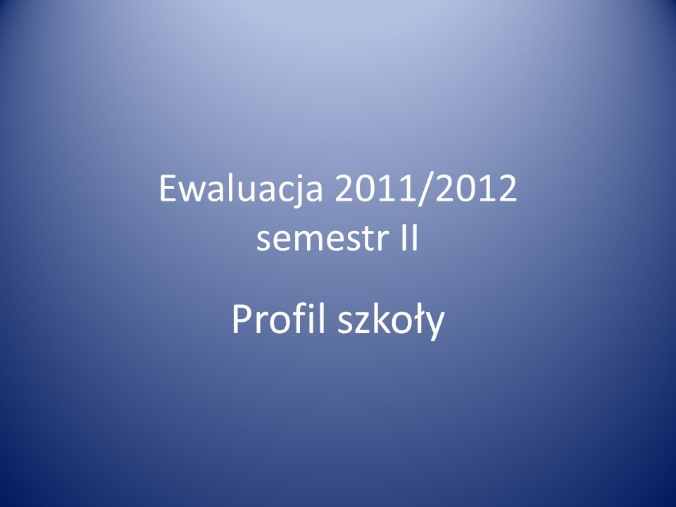 Ewaluacja 2011/2012 semestr II Profil szkoły