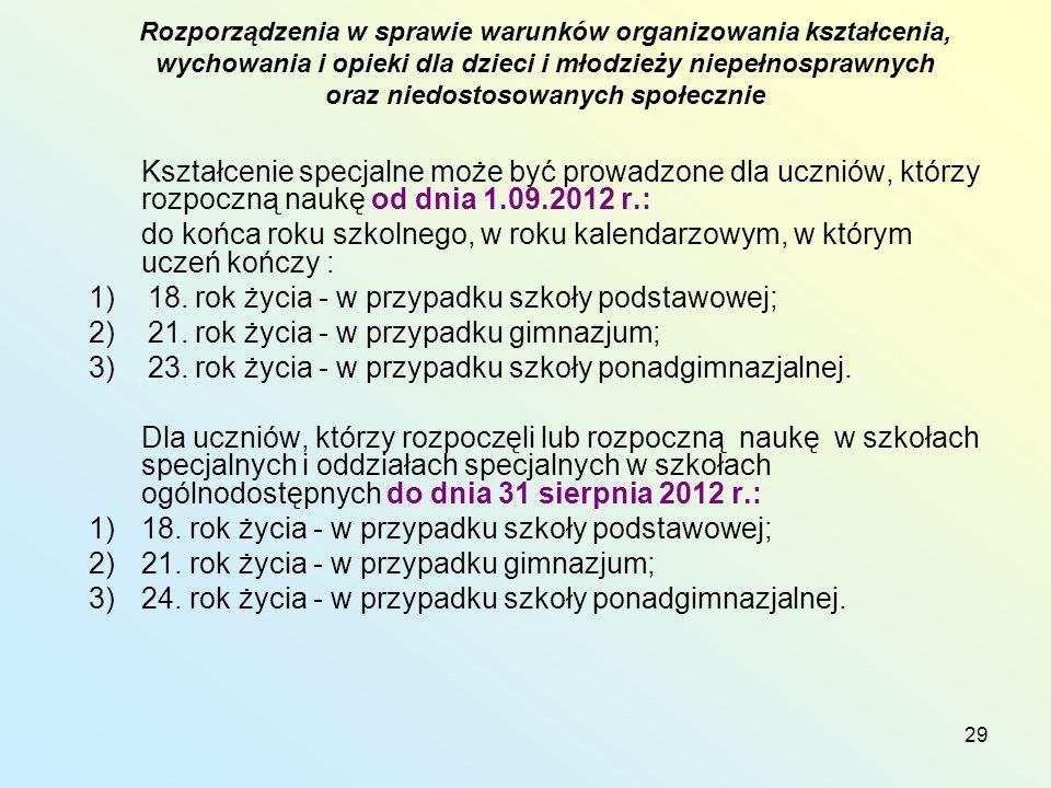 29 Kształcenie specjalne może być prowadzone dla uczniów, którzy rozpoczną naukę od dnia 1.09.2012 r.: do końca roku szkolnego, w roku kalendarzowym, w którym uczeń kończy : 1) 18.