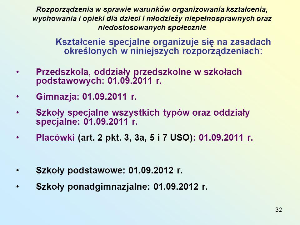 32 Kształcenie specjalne organizuje się na zasadach określonych w niniejszych rozporządzeniach: Przedszkola, oddziały przedszkolne w szkołach podstawowych: 01.09.2011 r.
