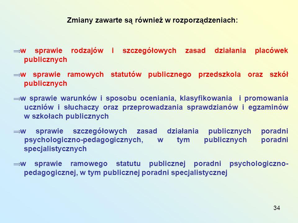 34 Zmiany zawarte są również w rozporządzeniach: w sprawie rodzajów i szczegółowych zasad działania placówek publicznych w sprawie ramowych statutów publicznego przedszkola oraz szkół publicznych w sprawie warunków i sposobu oceniania, klasyfikowania i promowania uczniów i słuchaczy oraz przeprowadzania sprawdzianów i egzaminów w szkołach publicznych w sprawie szczegółowych zasad działania publicznych poradni psychologiczno-pedagogicznych, w tym publicznych poradni specjalistycznych w sprawie ramowego statutu publicznej poradni psychologiczno- pedagogicznej, w tym publicznej poradni specjalistycznej
