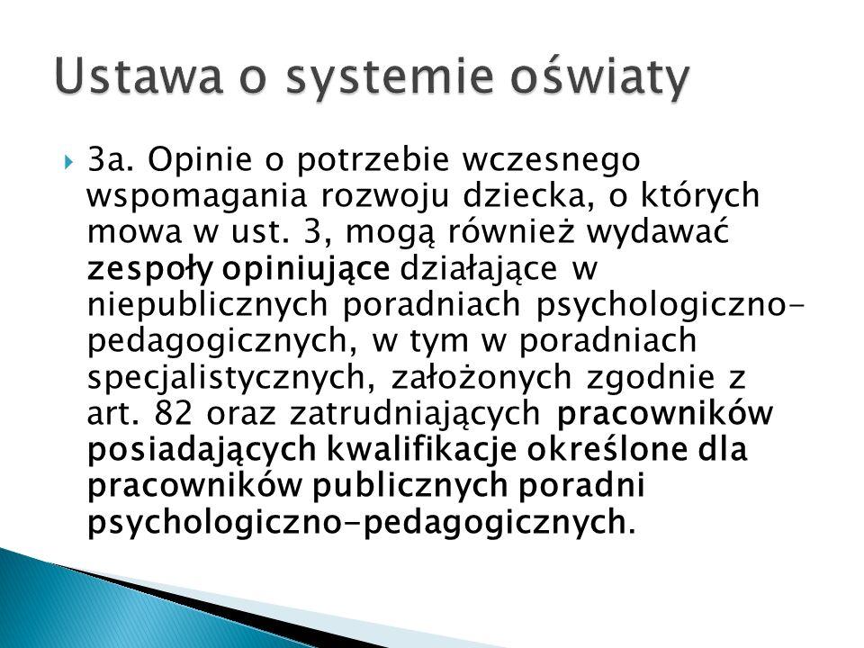 3a. Opinie o potrzebie wczesnego wspomagania rozwoju dziecka, o których mowa w ust. 3, mogą również wydawać zespoły opiniujące działające w niepublicz