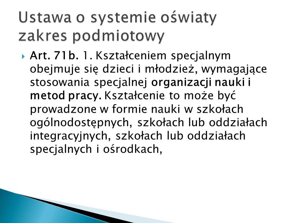 Art. 71b. 1. Kształceniem specjalnym obejmuje się dzieci i młodzież, wymagające stosowania specjalnej organizacji nauki i metod pracy. Kształcenie to