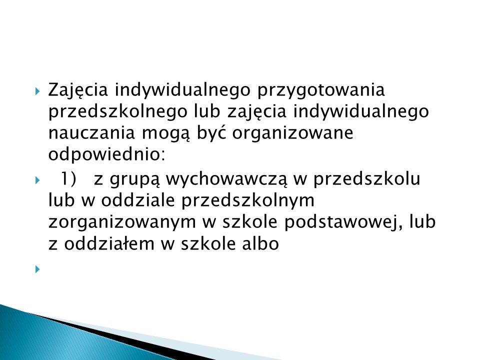 Zajęcia indywidualnego przygotowania przedszkolnego lub zajęcia indywidualnego nauczania mogą być organizowane odpowiednio: 1) z grupą wychowawczą w p