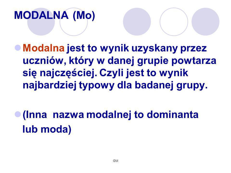 ©M MODALNA (Mo) Modalna jest to wynik uzyskany przez uczniów, który w danej grupie powtarza się najczęściej. Czyli jest to wynik najbardziej typowy dl