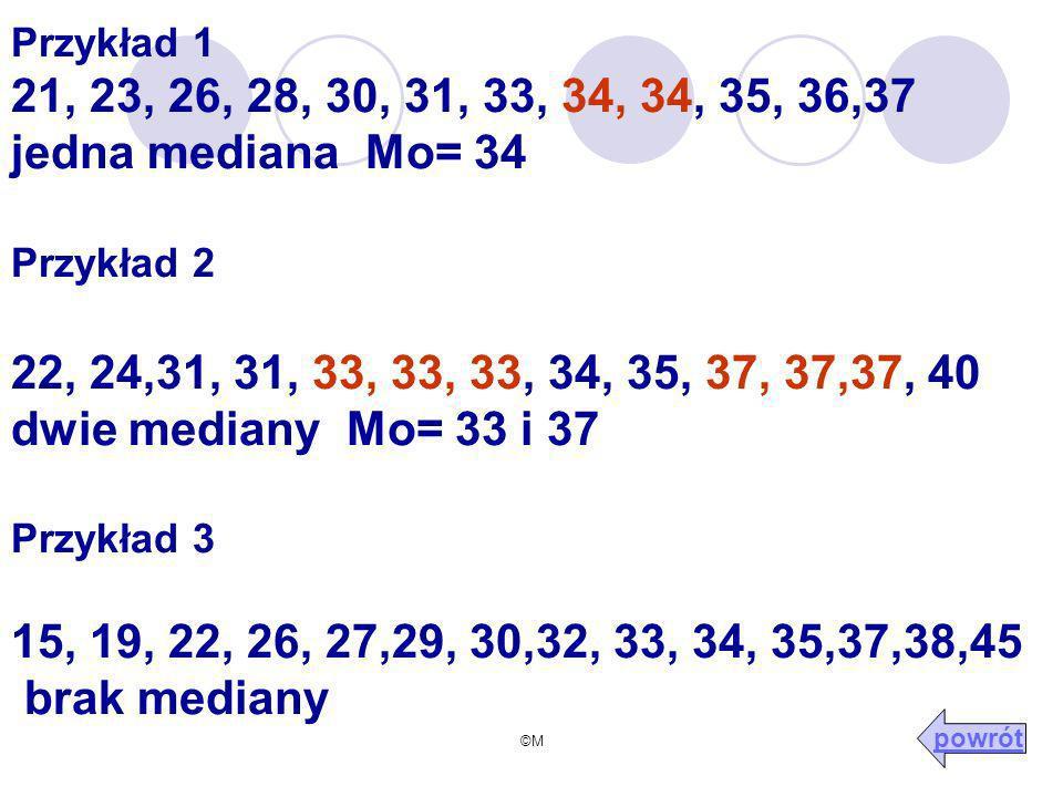 ©M Przykład 1 21, 23, 26, 28, 30, 31, 33, 34, 34, 35, 36,37 jedna mediana Mo= 34 Przykład 2 22, 24,31, 31, 33, 33, 33, 34, 35, 37, 37,37, 40 dwie mediany Mo= 33 i 37 Przykład 3 15, 19, 22, 26, 27,29, 30,32, 33, 34, 35,37,38,45 brak mediany powrót