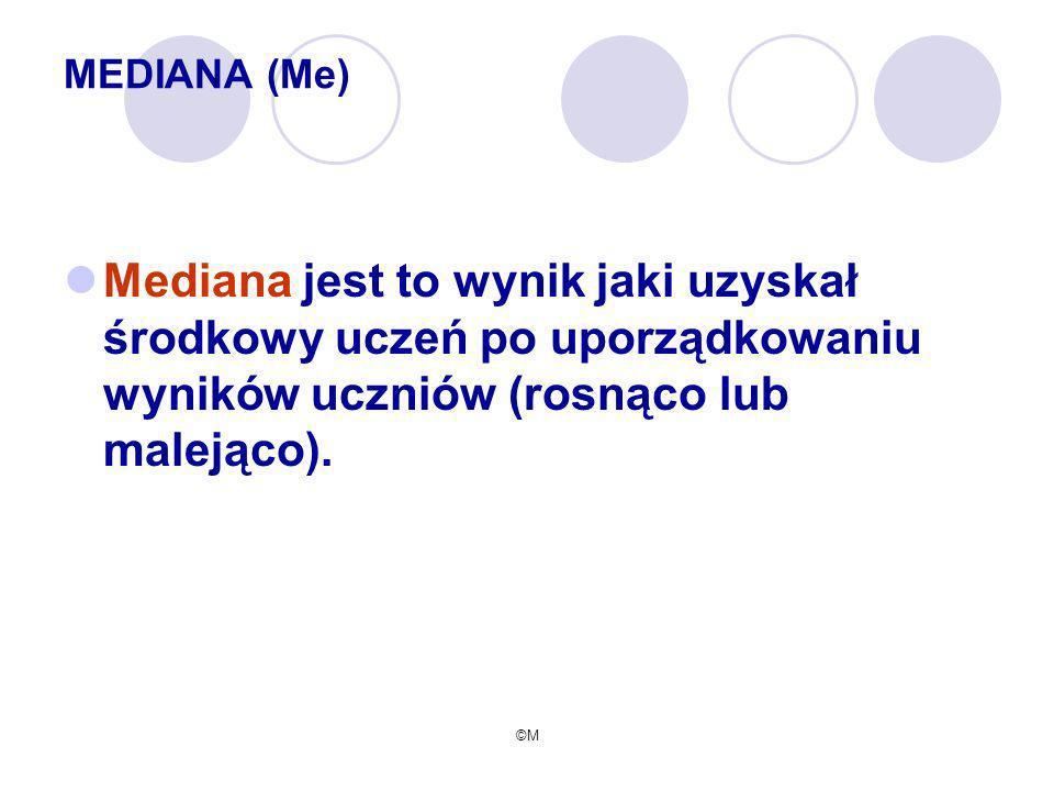 ©M MEDIANA (Me) Mediana jest to wynik jaki uzyskał środkowy uczeń po uporządkowaniu wyników uczniów (rosnąco lub malejąco).