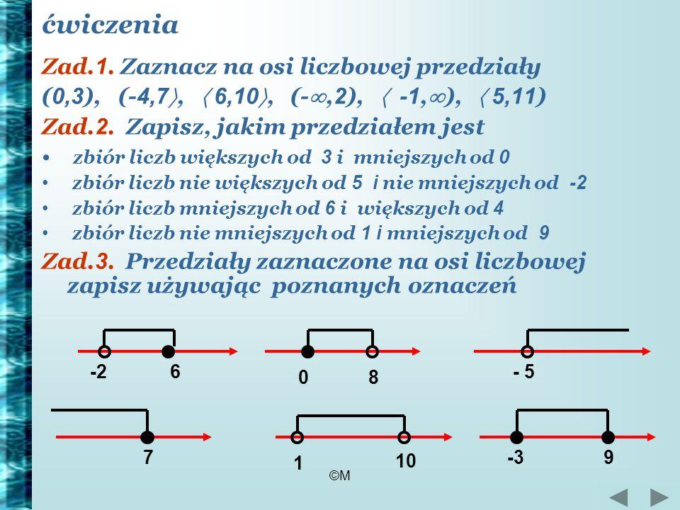 ©M ćwiczenia Zad. 1. Zaznacz na osi liczbowej przedziały ( 0,3 ), (- 4,7, 6,10, (-, 2 ), -1, ), 5,11 ) Zad. 2. Zapisz, jakim przedziałem jest zbiór li