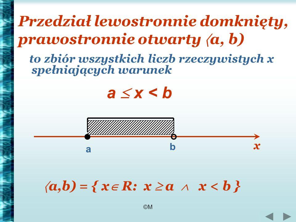 ©M Przedział lewostronnie domknięty, prawostronnie otwarty a, b) to zbiór wszystkich liczb rzeczywistych x spełniających warunek a x < b a b a,b) = {