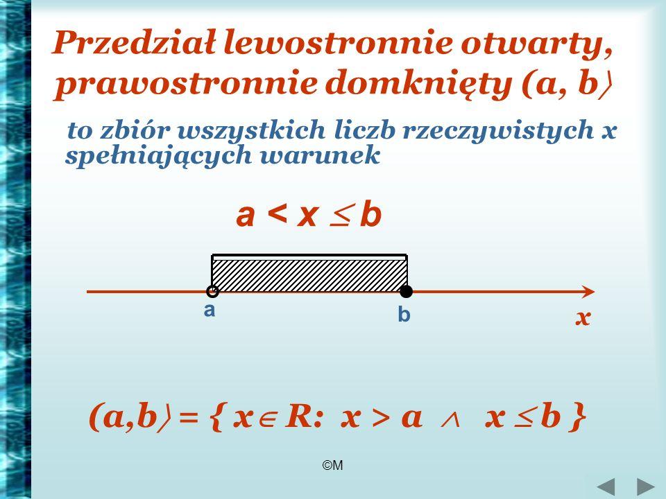 ©M Przedział lewostronnie otwarty, prawostronnie domknięty (a, b to zbiór wszystkich liczb rzeczywistych x spełniających warunek a b a < x b (a,b = {