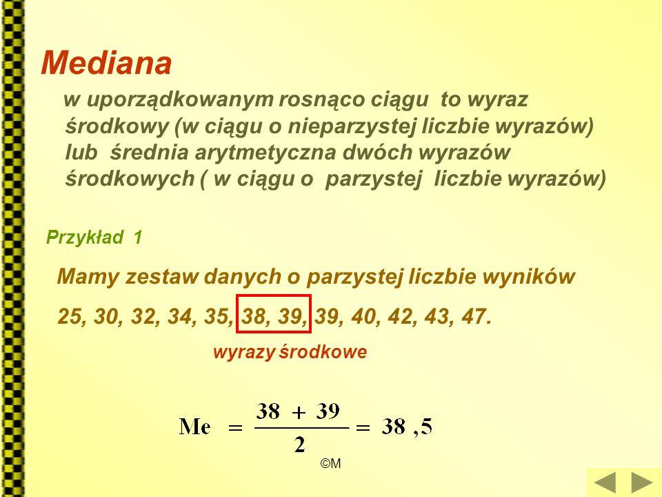 ©M Mediana w uporządkowanym rosnąco ciągu to wyraz środkowy (w ciągu o nieparzystej liczbie wyrazów) lub średnia arytmetyczna dwóch wyrazów środkowych