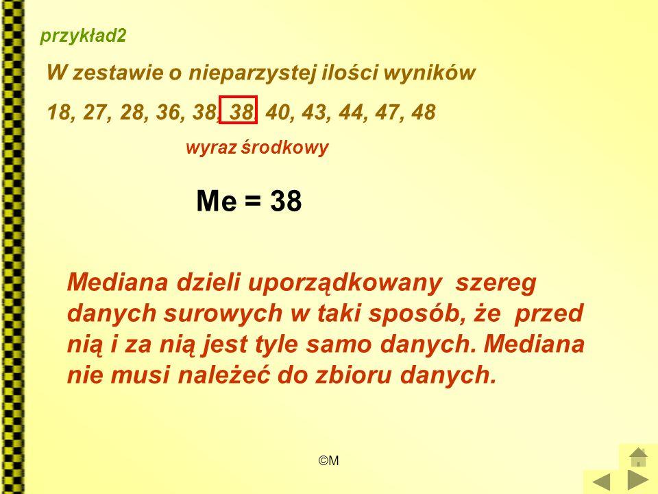 ©M przykład2 W zestawie o nieparzystej ilości wyników 18, 27, 28, 36, 38, 38, 40, 43, 44, 47, 48 wyraz środkowy Me = 38 Mediana dzieli uporządkowany s