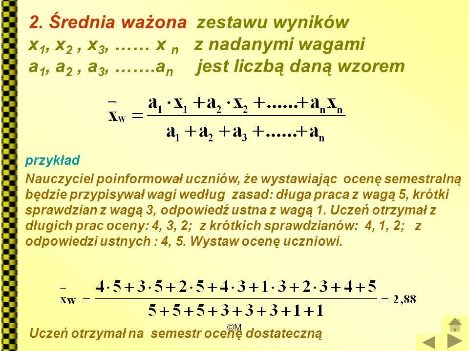 ©M 2. Średnia ważona zestawu wyników x 1, x 2, x 3, …… x n z nadanymi wagami a 1, a 2, a 3, …….a n jest liczbą daną wzorem przykład Nauczyciel poinfor
