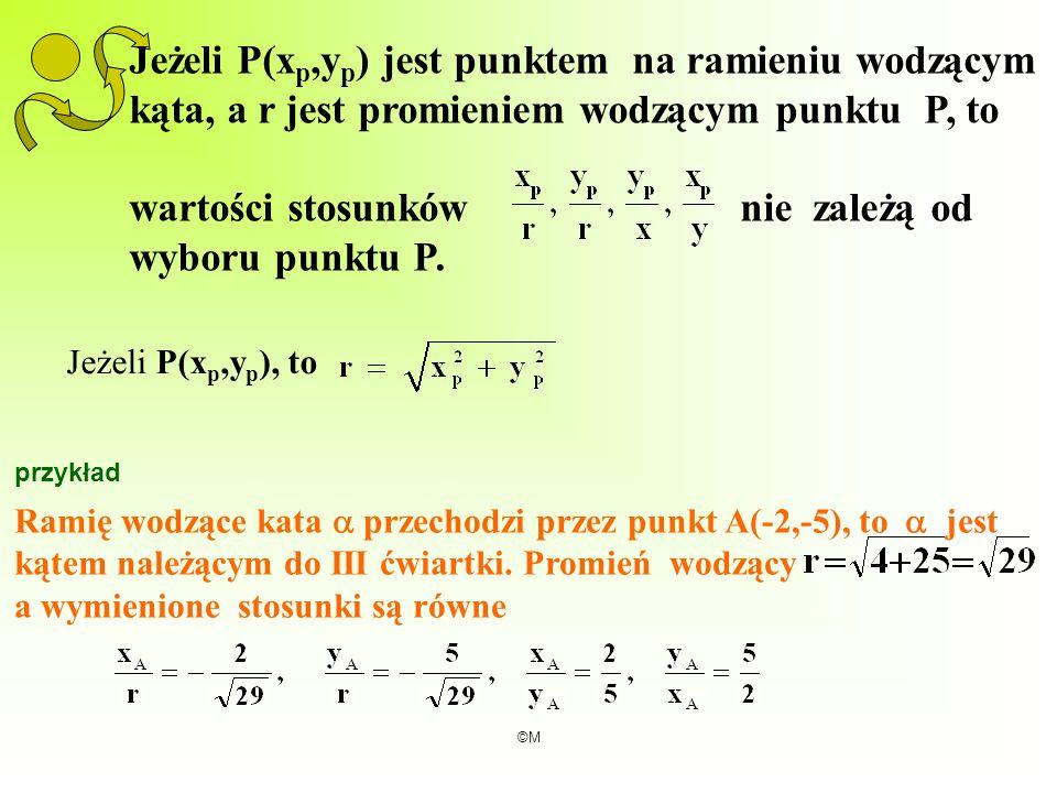 ©M Jeżeli P(x p,y p ) jest punktem na ramieniu wodzącym kąta, a r jest promieniem wodzącym punktu P, to wartości stosunków nie zależą od wyboru punktu