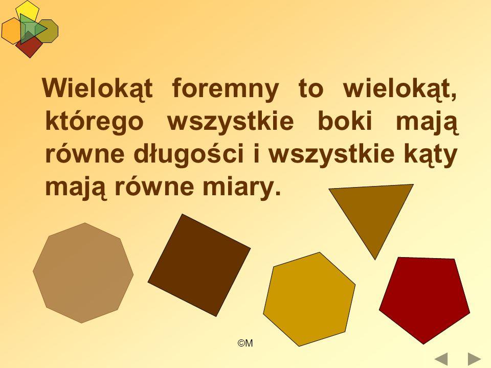 ©M Wielokąt foremny to wielokąt, którego wszystkie boki mają równe długości i wszystkie kąty mają równe miary.