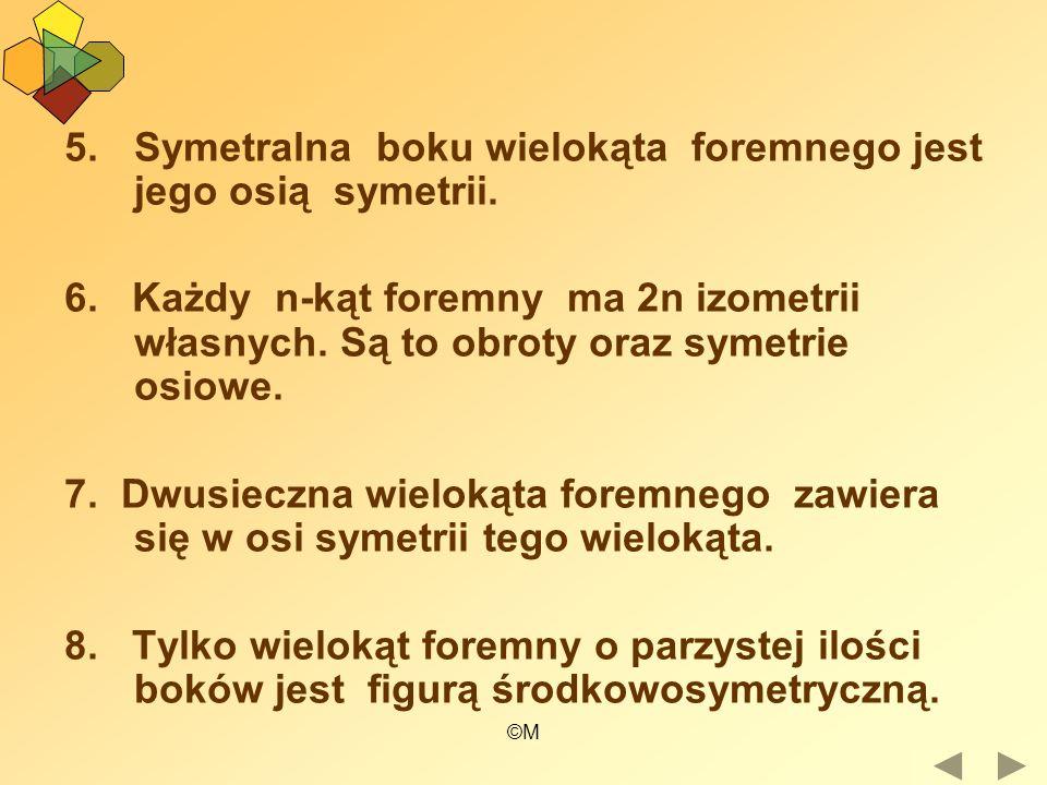 ©M 5.Symetralna boku wielokąta foremnego jest jego osią symetrii. 6. Każdy n-kąt foremny ma 2n izometrii własnych. Są to obroty oraz symetrie osiowe.