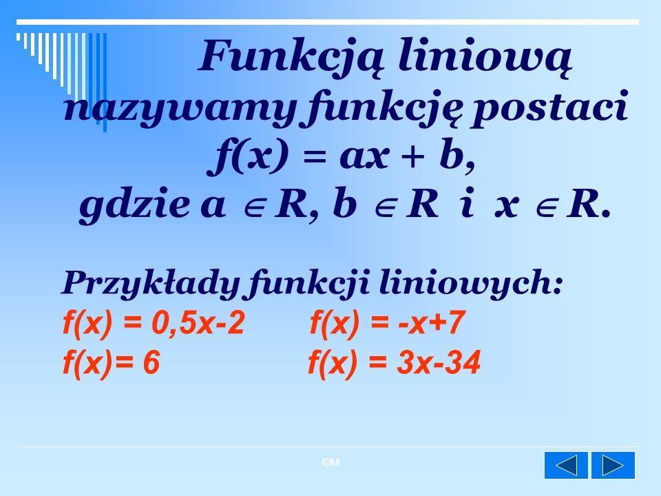 ©M Funkcją liniową nazywamy funkcję postaci f(x) = ax + b, gdzie a R, b R i x R. Przykłady funkcji liniowych: f(x) = 0,5x-2 f(x) = -x+7 f(x)= 6 f(x) =
