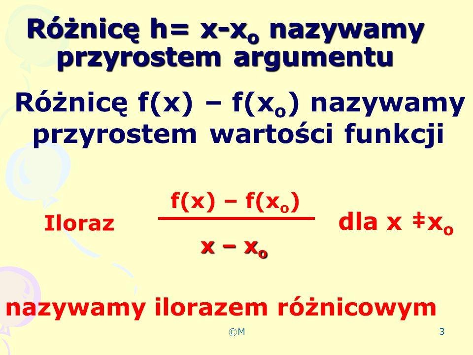 ©M 4 Definicja Ilorazem różnicowym funkcji f: (a;b) R i f: odpowiadającym przyrostowi odpowiadającym przyrostowi argumentu x0 (a;b) odpowiadającym przyrostowi argumentu x o (a;b) o liczbę h0 taką, że ( xo +h ) ( a;b ) nazywamy liczbę f(x o +h) - f(x o ) h