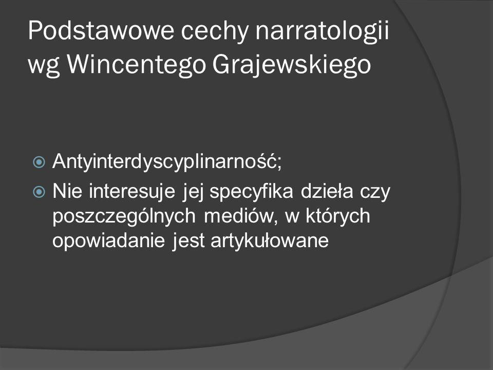 Podstawowe cechy narratologii wg Wincentego Grajewskiego Antyinterdyscyplinarność; Nie interesuje jej specyfika dzieła czy poszczególnych mediów, w których opowiadanie jest artykułowane